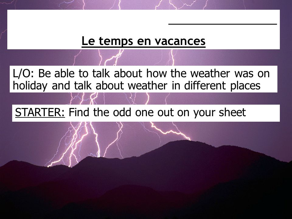 L/O: Be able to talk about how the weather was on holiday and talk about weather in different places _________________ Le temps en vacances STARTER: F