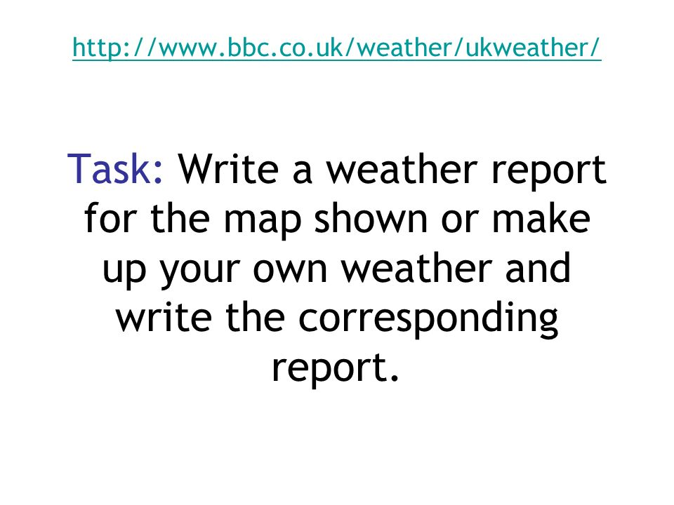 http://www.bbc.co.uk/weather/ukweather/ http://www.bbc.co.uk/weather/ukweather/ Task: Write a weather report for the map shown or make up your own wea