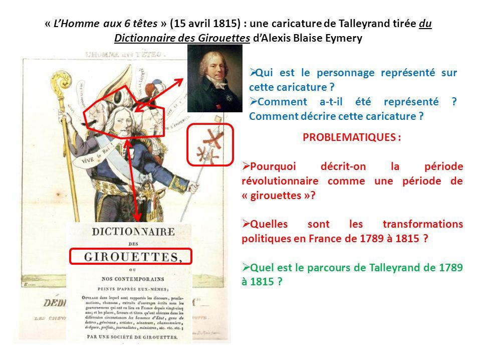 « LHomme aux 6 têtes » (15 avril 1815) : une caricature de Talleyrand tirée du Dictionnaire des Girouettes dAlexis Blaise Eymery PROBLEMATIQUES : Pour
