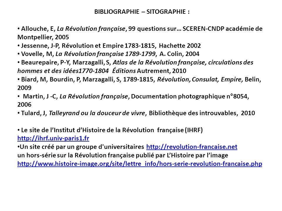 BIBLIOGRAPHIE – SITOGRAPHIE : Allouche, E, La Révolution française, 99 questions sur… SCEREN-CNDP académie de Montpellier, 2005 Jessenne, J-P, Révolut