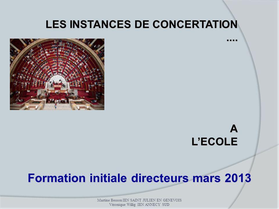 LES INSTANCES DE CONCERTATION....ALECOLE Formation initiale directeurs mars 2013 Martine Besson IEN SAINT JULIEN EN GENEVOIS Véronique Willig IEN ANNE