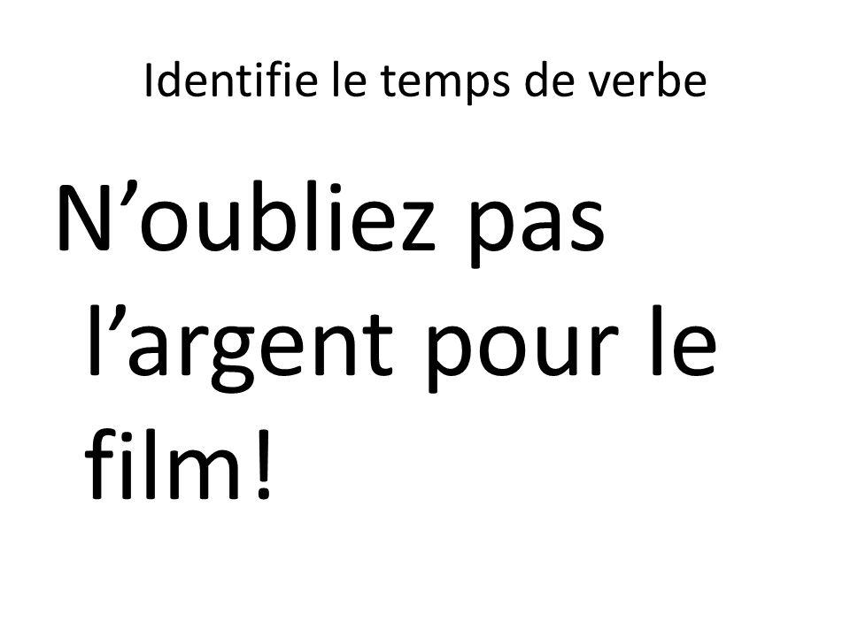 Identifie le temps de verbe Noubliez pas largent pour le film!
