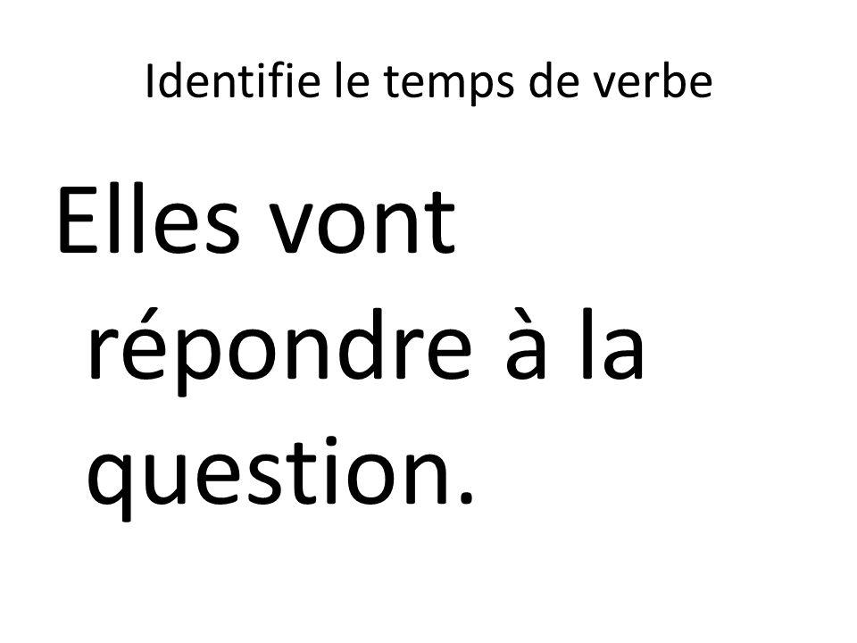 Identifie le temps de verbe Elles vont répondre à la question.