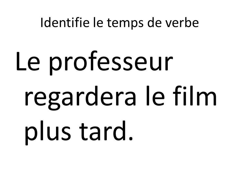Identifie le temps de verbe Le professeur regardera le film plus tard.