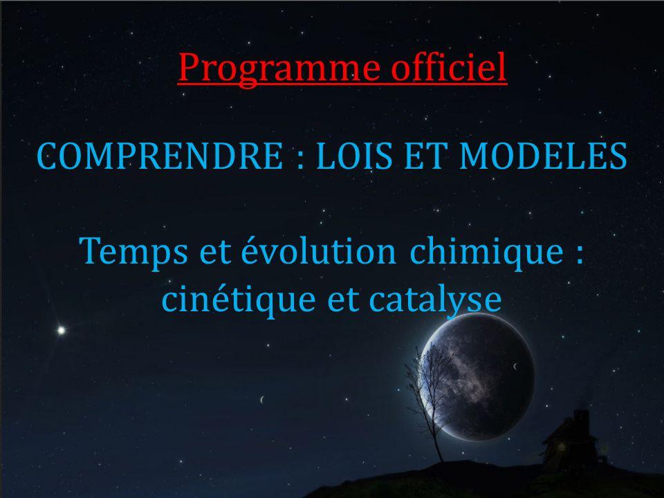 Programme officiel COMPRENDRE : LOIS ET MODELES Temps et évolution chimique : cinétique et catalyse