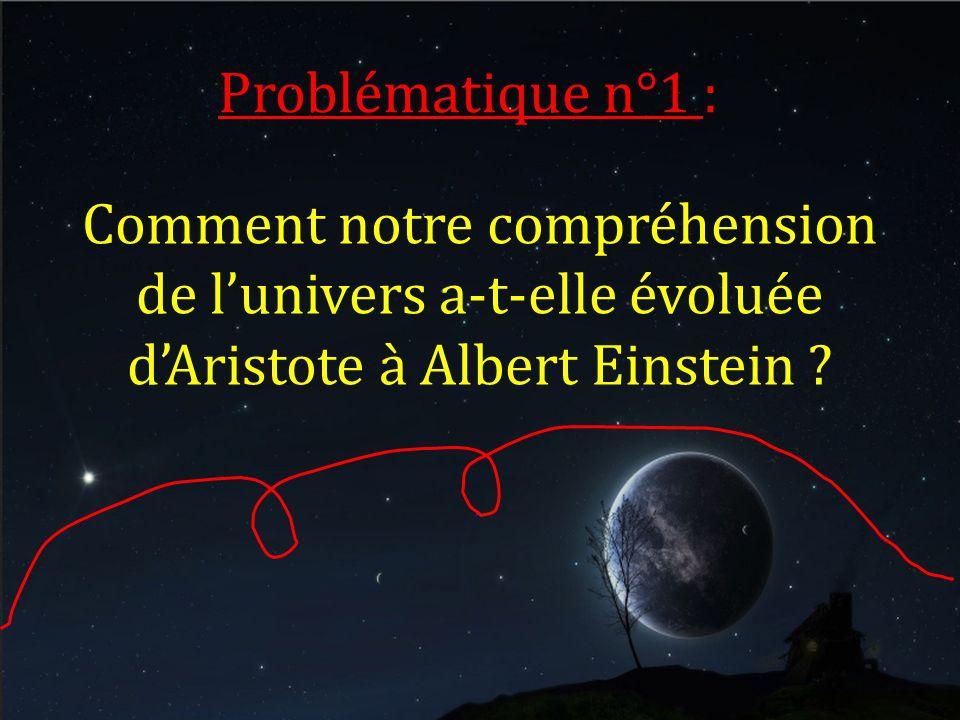 Problématique n°1 : Comment notre compréhension de lunivers a-t-elle évoluée dAristote à Albert Einstein ?