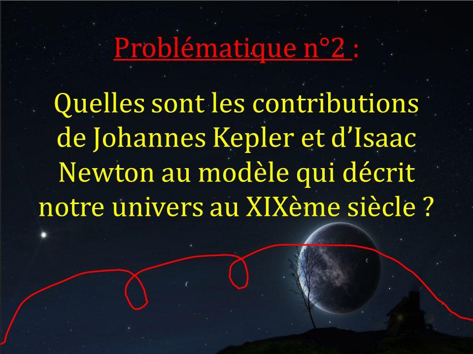 Problématique n°2 : Quelles sont les contributions de Johannes Kepler et dIsaac Newton au modèle qui décrit notre univers au XIXème siècle ?