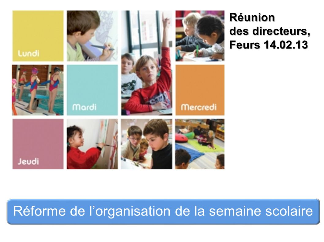 Réunion des directeurs, Feurs 14.02.13 Réforme de lorganisation de la semaine scolaire