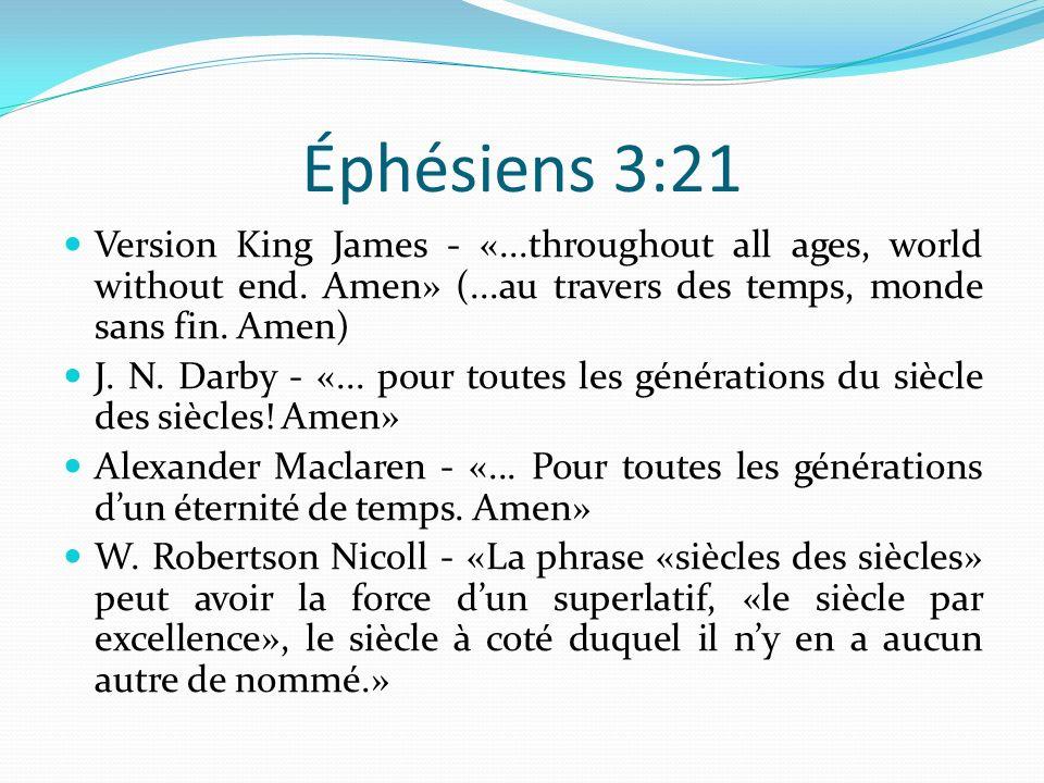 Éphésiens 3:21 Version King James - «...throughout all ages, world without end. Amen» (...au travers des temps, monde sans fin. Amen) J. N. Darby - «.