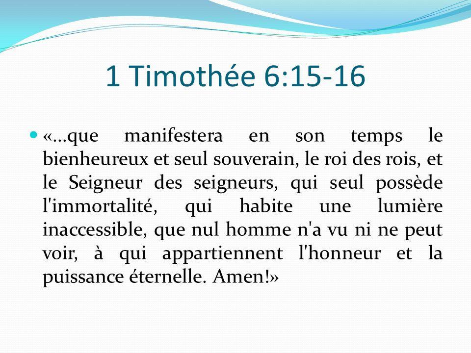 1 Timothée 6:15-16 «...que manifestera en son temps le bienheureux et seul souverain, le roi des rois, et le Seigneur des seigneurs, qui seul possède