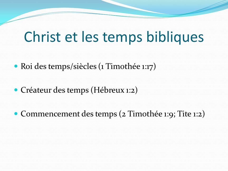 Christ et les temps bibliques Roi des temps/siècles (1 Timothée 1:17) Créateur des temps (Hébreux 1:2) Commencement des temps (2 Timothée 1:9; Tite 1:
