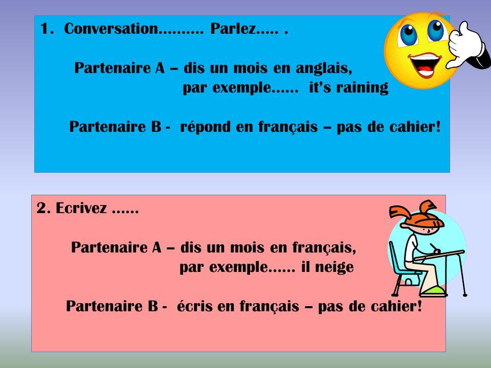 1.Conversation………. Parlez…... Partenaire A – dis un mois en anglais, par exemple…… its raining Partenaire B - répond en français – pas de cahier! 2. E