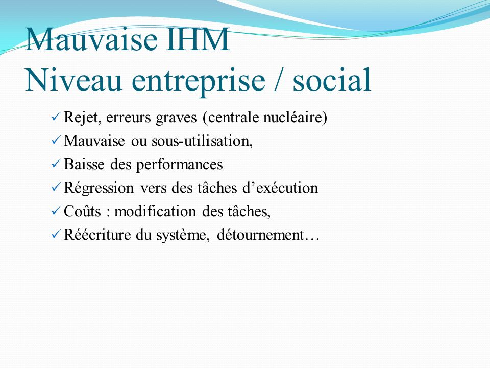 Mauvaise IHM Niveau entreprise / social Rejet, erreurs graves (centrale nucléaire) Mauvaise ou sous-utilisation, Baisse des performances Régression ve