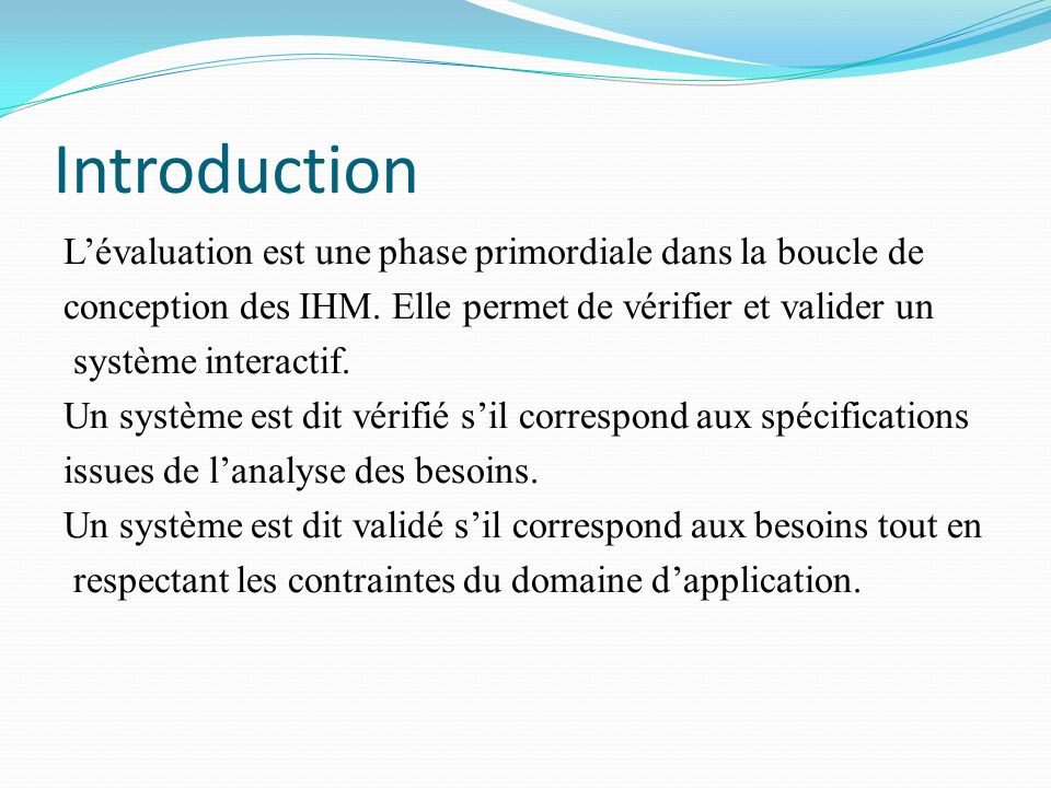Introduction Lévaluation est une phase primordiale dans la boucle de conception des IHM. Elle permet de vérifier et valider un système interactif. Un