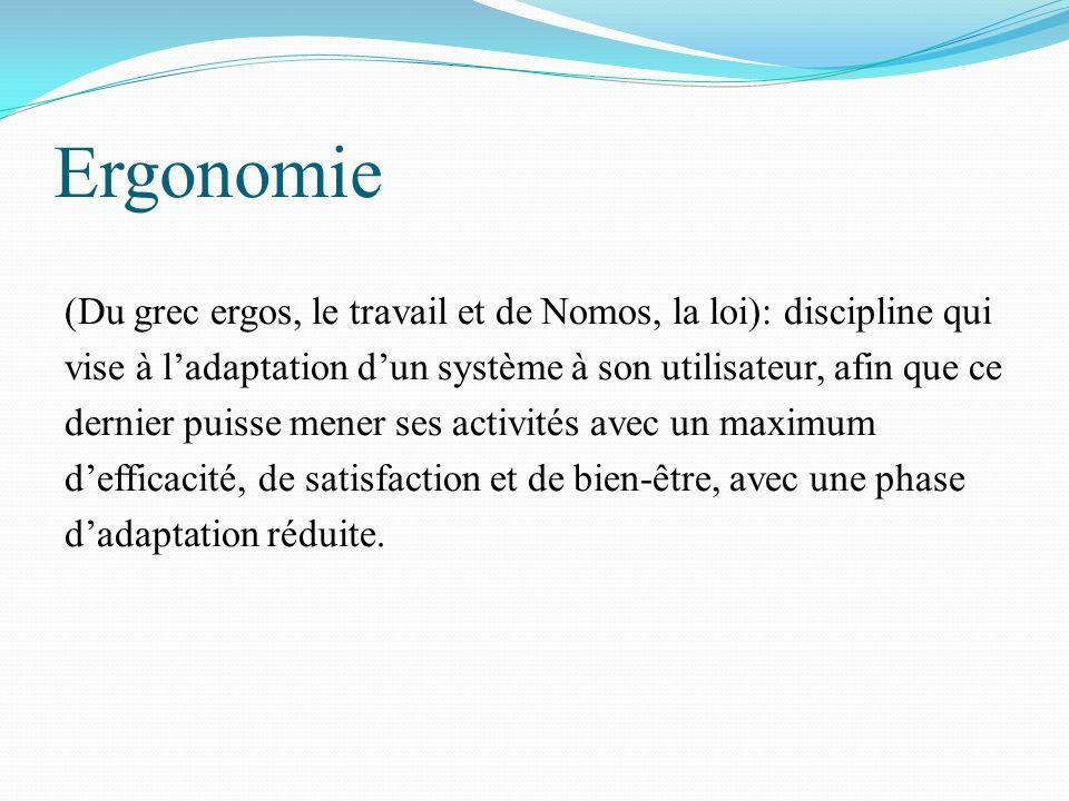 Ergonomie (Du grec ergos, le travail et de Nomos, la loi): discipline qui vise à ladaptation dun système à son utilisateur, afin que ce dernier puisse