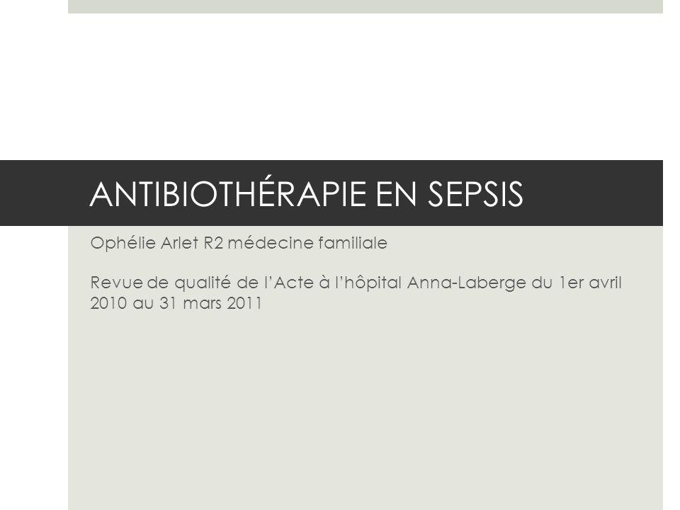 ANTIBIOTHÉRAPIE EN SEPSIS Ophélie Arlet R2 médecine familiale Revue de qualité de lActe à lhôpital Anna-Laberge du 1er avril 2010 au 31 mars 2011