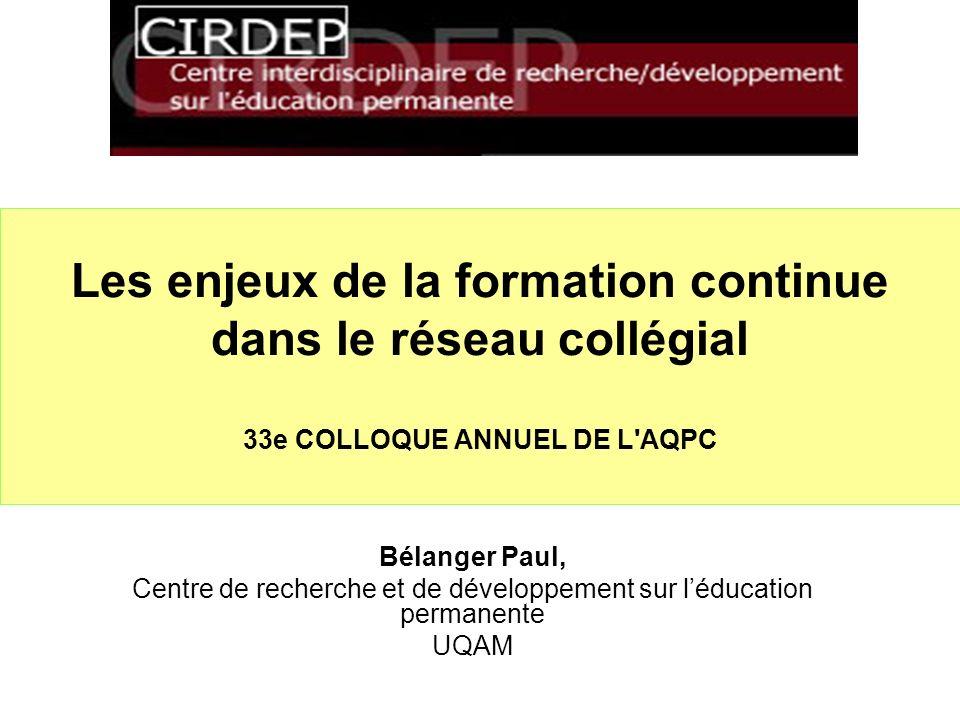 Les enjeux de la formation continue dans le réseau collégial 33e COLLOQUE ANNUEL DE L AQPC Bélanger Paul, Centre de recherche et de développement sur léducation permanente UQAM