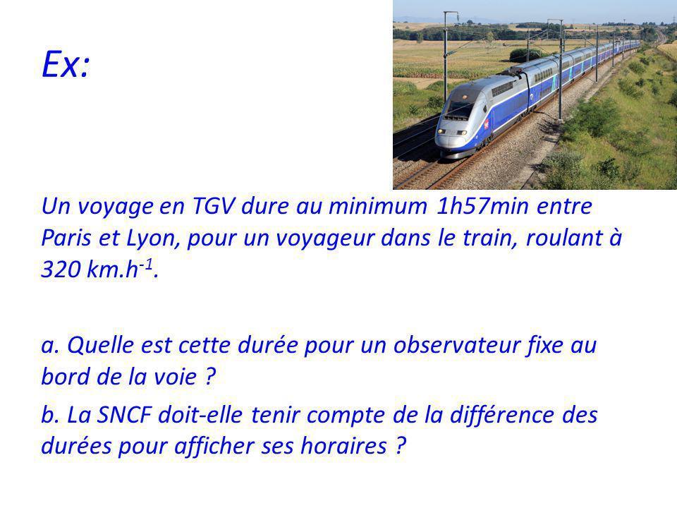 Ex: Un voyage en TGV dure au minimum 1h57min entre Paris et Lyon, pour un voyageur dans le train, roulant à 320 km.h -1.