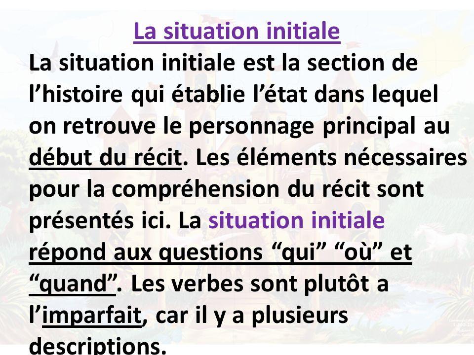 La situation initiale La situation initiale est la section de lhistoire qui établie létat dans lequel on retrouve le personnage principal au début du récit.
