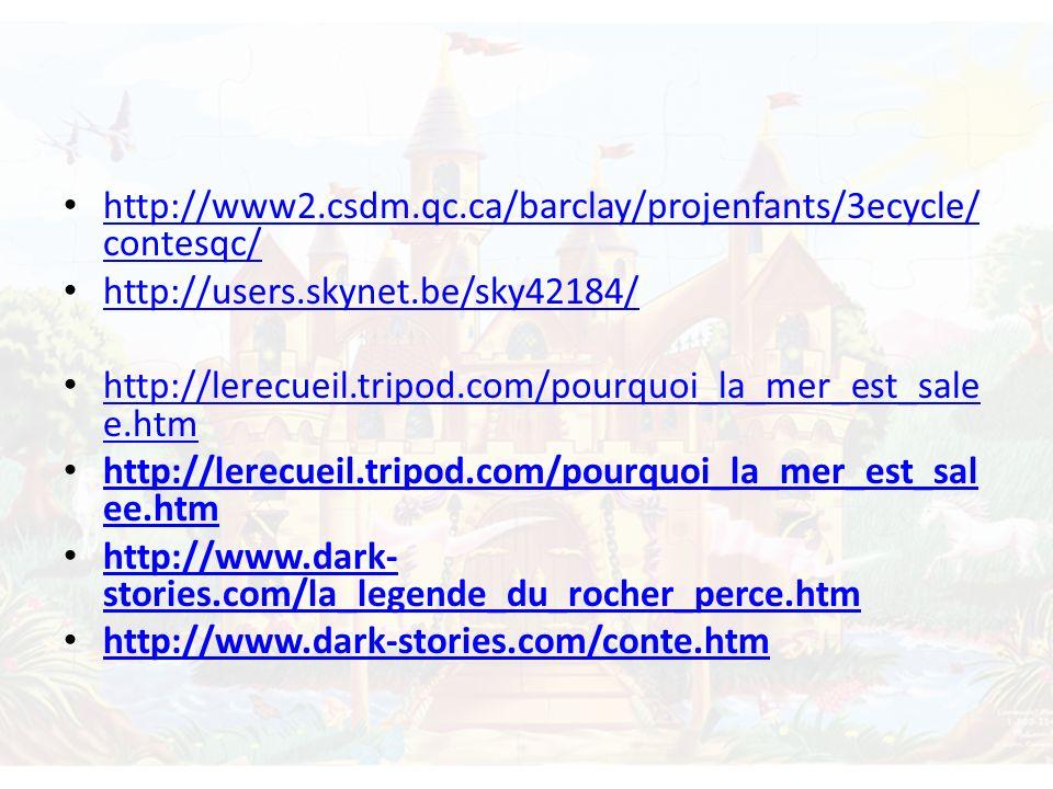 http://www2.csdm.qc.ca/barclay/projenfants/3ecycle/ contesqc/ http://www2.csdm.qc.ca/barclay/projenfants/3ecycle/ contesqc/ http://users.skynet.be/sky42184/ http://lerecueil.tripod.com/pourquoi_la_mer_est_sale e.htm http://lerecueil.tripod.com/pourquoi_la_mer_est_sale e.htm http://lerecueil.tripod.com/pourquoi_la_mer_est_sal ee.htm http://lerecueil.tripod.com/pourquoi_la_mer_est_sal ee.htm http://www.dark- stories.com/la_legende_du_rocher_perce.htm http://www.dark- stories.com/la_legende_du_rocher_perce.htm http://www.dark-stories.com/conte.htm
