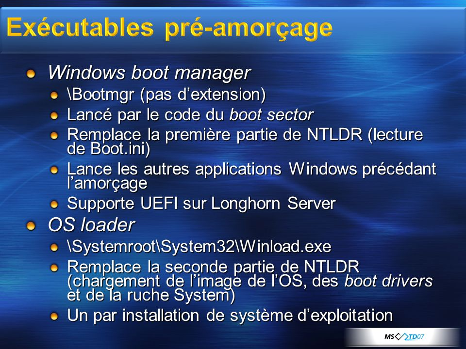 Windows boot manager \Bootmgr (pas dextension) Lancé par le code du boot sector Remplace la première partie de NTLDR (lecture de Boot.ini) Lance les autres applications Windows précédant lamorçage Supporte UEFI sur Longhorn Server OS loader \Systemroot\System32\Winload.exe Remplace la seconde partie de NTLDR (chargement de limage de lOS, des boot drivers et de la ruche System) Un par installation de système dexploitation