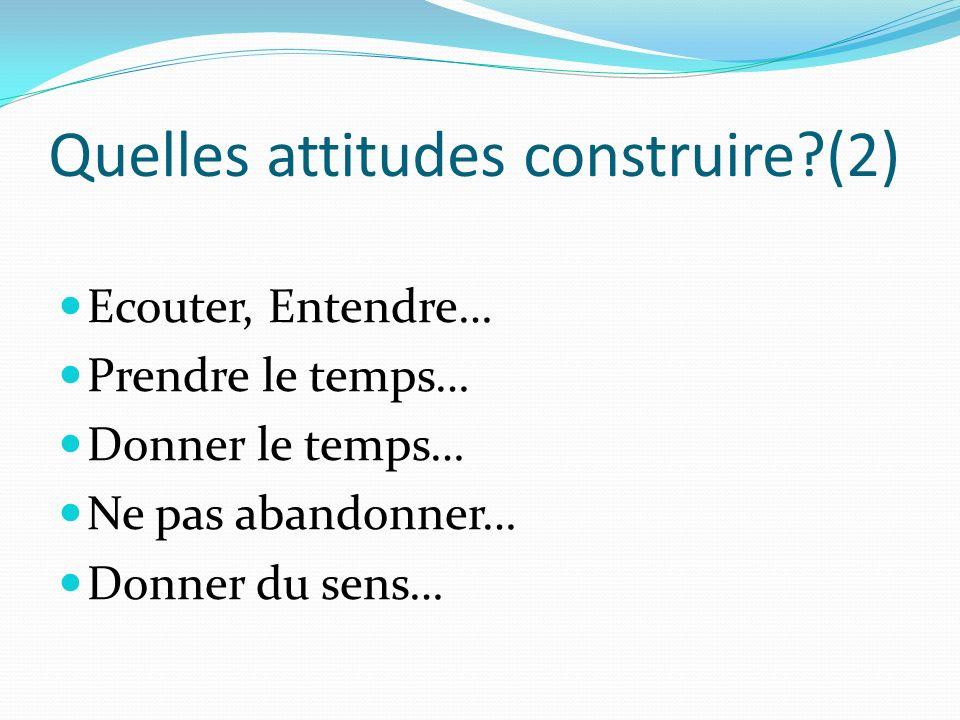 Quelles attitudes construire?(2) Ecouter, Entendre… Prendre le temps… Donner le temps… Ne pas abandonner… Donner du sens…