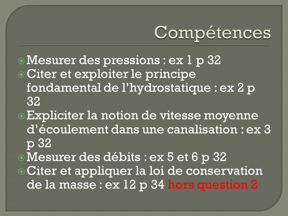 Mesurer des pressions : ex 1 p 32 Citer et exploiter le principe fondamental de lhydrostatique : ex 2 p 32 Expliciter la notion de vitesse moyenne déc
