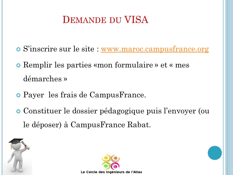 D EMANDE DU VISA Sinscrire sur le site : www.maroc.campusfrance.orgwww.maroc.campusfrance.org Remplir les parties «mon formulaire » et « mes démarches » Payer les frais de CampusFrance.