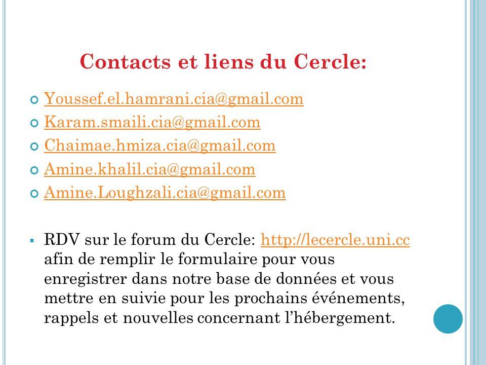 Contacts et liens du Cercle: Youssef.el.hamrani.cia@gmail.com Karam.smaili.cia@gmail.com Chaimae.hmiza.cia@gmail.com Amine.khalil.cia@gmail.com Amine.Loughzali.cia@gmail.com RDV sur le forum du Cercle: http://lecercle.uni.cc afin de remplir le formulaire pour vous enregistrer dans notre base de données et vous mettre en suivie pour les prochains événements, rappels et nouvelles concernant lhébergement.http://lecercle.uni.cc