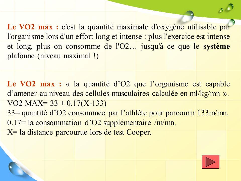 Le VO2 max : c'est la quantité maximale d'oxygène utilisable par l'organisme lors d'un effort long et intense : plus l'exercice est intense et long, p