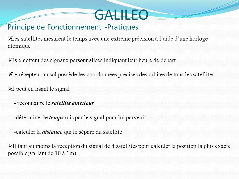 Principe de Fonctionnement - Physique GALILEO GALILEO suit donc le même principe de fonctionnement que le GPS qui est semblable au principe de triangulation qui est le suivant: Mesure des distances entre lutilisateur et les satellites Le récepteur et le satellite émettent au même instant le code pseudo- aléatoire Le récepteur retarde ensuite le début de cette émission jusquà ce que son signal se superpose à celui du satellite La valeur de ce retard est le temps mis par le signal pour se propager du satellite au récepteur Ensuite la distance est calculée en multipliant ce temps par la vitesse de la lumière Distance=c*t Décalage entre signal satellite et récepteur
