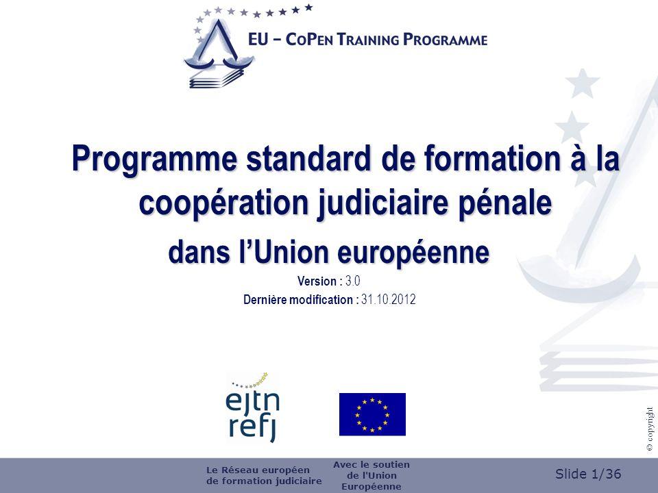 Slide 2/36 © copyright logo de lorganisateur de la formation Formation organisée par (nom de lorganisateur de la formation) le (date) à (lieu) Titre (de la formation) Version: 3.0 Dernière modification : 31.10.2012 Le Réseau européen de formation judiciaire Avec le soutien de l Union Européenne
