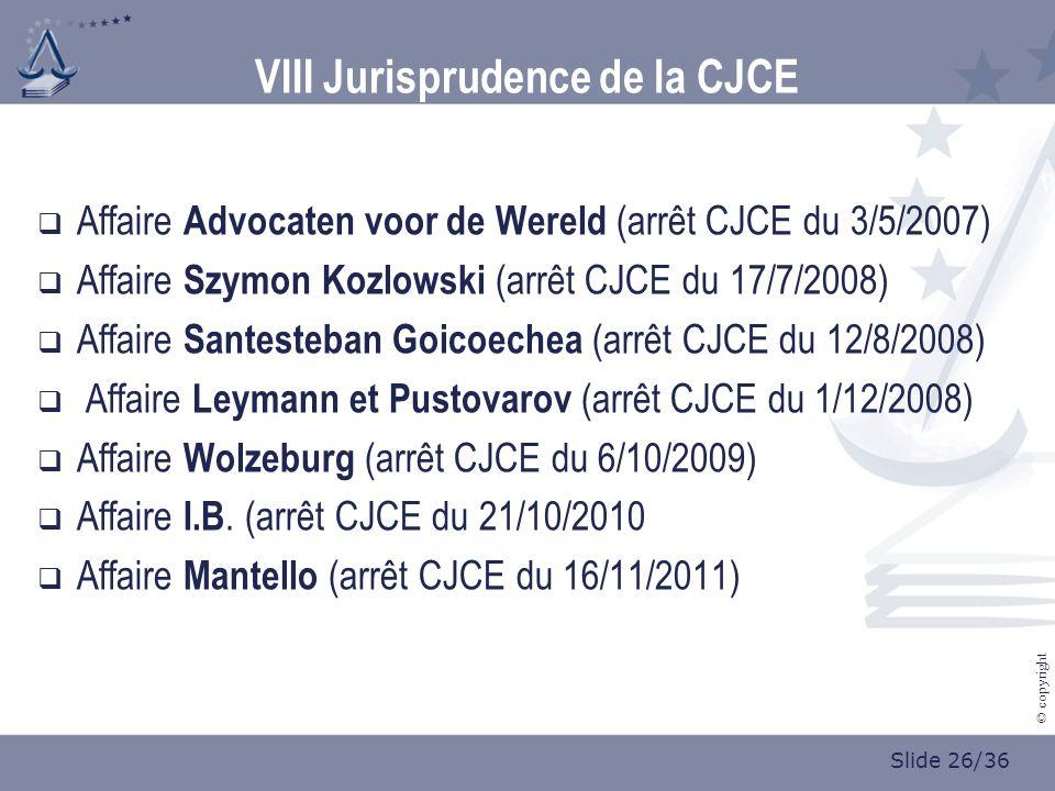 Slide 26/36 © copyright VIII Jurisprudence de la CJCE Affaire Advocaten voor de Wereld (arrêt CJCE du 3/5/2007) Affaire Szymon Kozlowski (arrêt CJCE du 17/7/2008) Affaire Santesteban Goicoechea (arrêt CJCE du 12/8/2008) Affaire Leymann et Pustovarov (arrêt CJCE du 1/12/2008) Affaire Wolzeburg (arrêt CJCE du 6/10/2009) Affaire I.B.