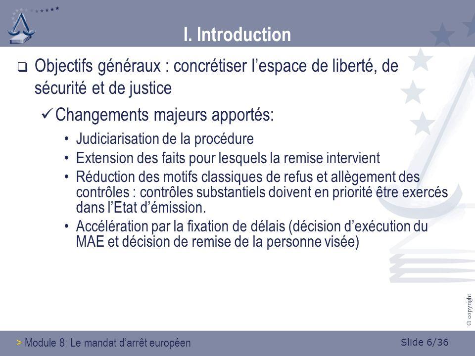 Slide 17/36 © copyright 4.3.2 Motifs de refus: Le cas des droits fondamentaux Pas de motif de refus expressément prévu par la DC mais considérant 12 et article 1§3 de la DC Transpositions varient selon les EM et attitudes varient en pratique selon les juges saisis => Conseil : pas de confiance aveugle mais une confiance éclairée (!) > Module 8: Le mandat darrêt européen IV.