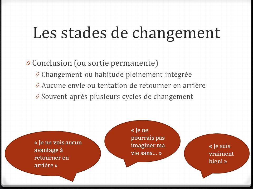 Les stades de changement 0 Conclusion (ou sortie permanente) 0 Changement ou habitude pleinement intégrée 0 Aucune envie ou tentation de retourner en arrière 0 Souvent après plusieurs cycles de changement « Je suis vraiment bien.
