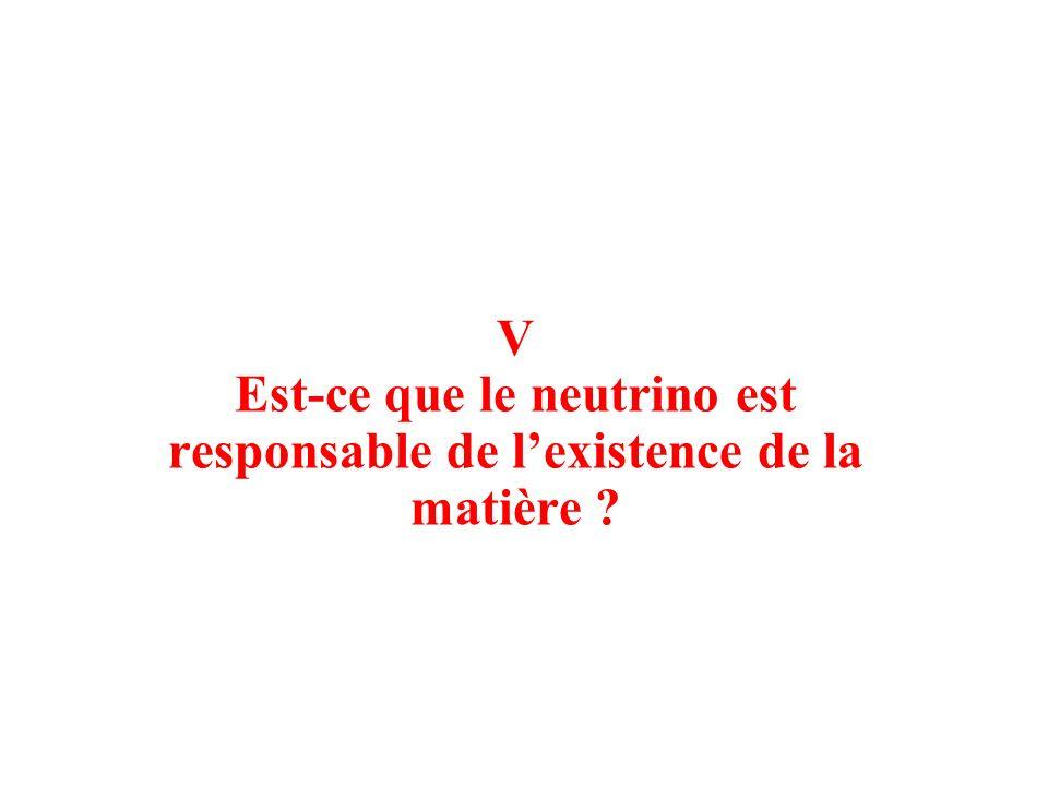 V Est-ce que le neutrino est responsable de lexistence de la matière ?