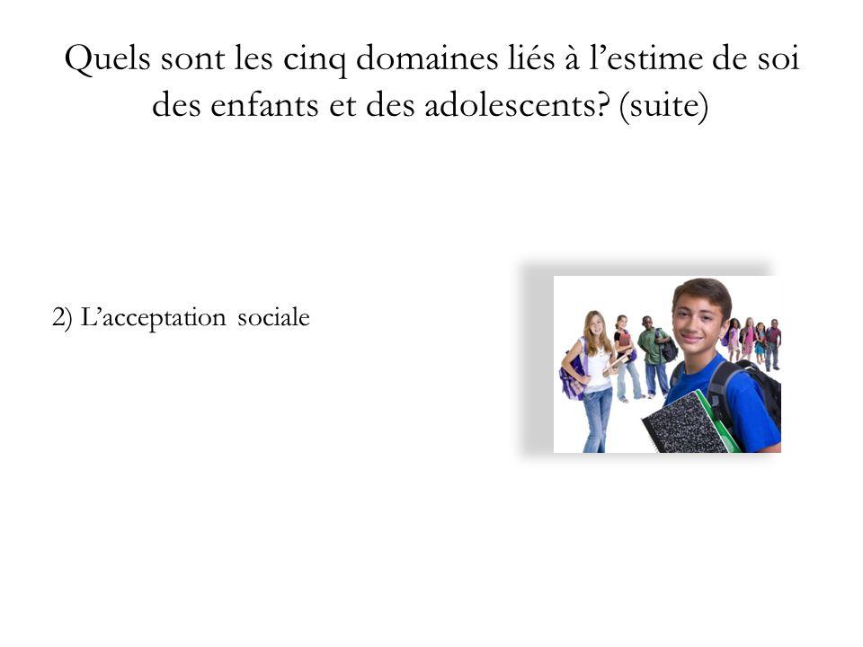 Quels sont les cinq domaines liés à lestime de soi des enfants et des adolescents? (suite) 2) Lacceptation sociale