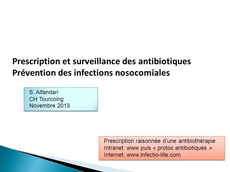 Prescription et surveillance des antibiotiques Prévention des infections nosocomiales S. Alfandari CH Tourcoing Novembre 2013 S. Alfandari CH Tourcoin
