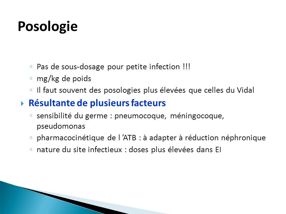 Posologie Pas de sous-dosage pour petite infection !!! mg/kg de poids Il faut souvent des posologies plus élevées que celles du Vidal Résultante de pl
