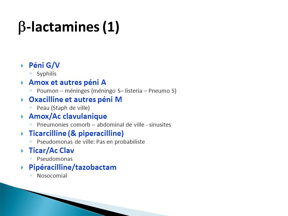 Péni G/V Syphilis Amox et autres péni A Poumon – méninges (méningo S– listeria – Pneumo S) Oxacilline et autres péni M Peau (Staph de ville) Amox/Ac clavulanique Pneumonies comorb – abdominal de ville - sinusites Ticarcilline (& piperacilline) Pseudomonas de ville: Pas en probabiliste Ticar/Ac Clav Pseudomonas Pipéracilline/tazobactam Nosocomial -lactamines (1)
