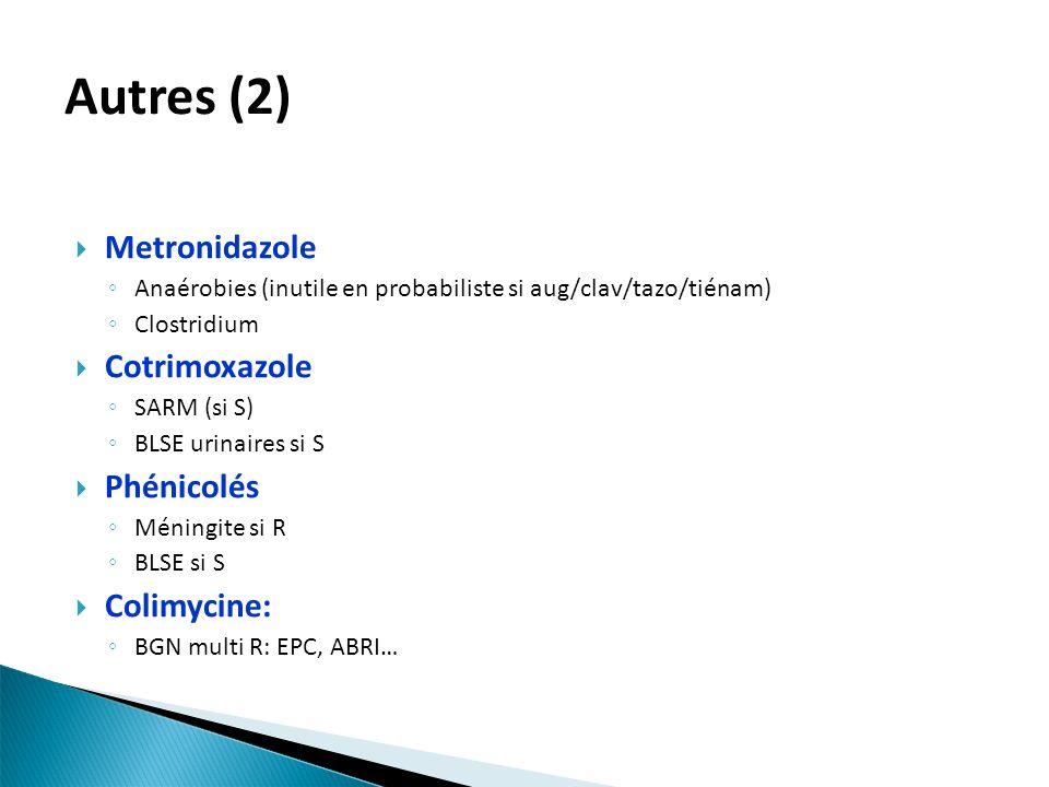 Metronidazole Anaérobies (inutile en probabiliste si aug/clav/tazo/tiénam) Clostridium Cotrimoxazole SARM (si S) BLSE urinaires si S Phénicolés Méning