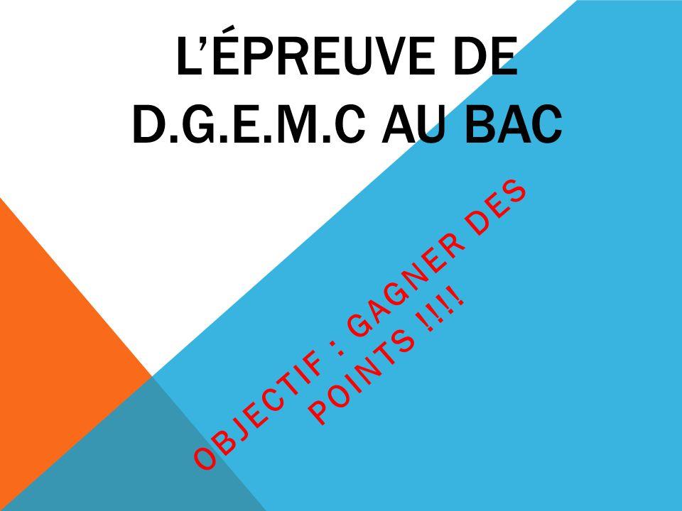 LÉPREUVE DE D.G.E.M.C AU BAC OBJECTIF : GAGNER DES POINTS !!!!