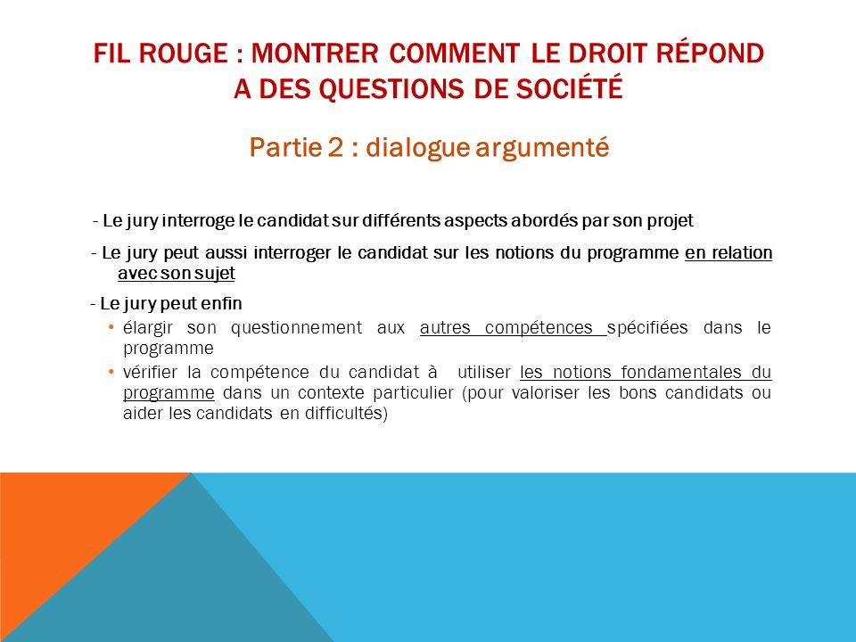FIL ROUGE : MONTRER COMMENT LE DROIT RÉPOND A DES QUESTIONS DE SOCIÉTÉ Partie 2 : dialogue argumenté - Le jury interroge le candidat sur différents as