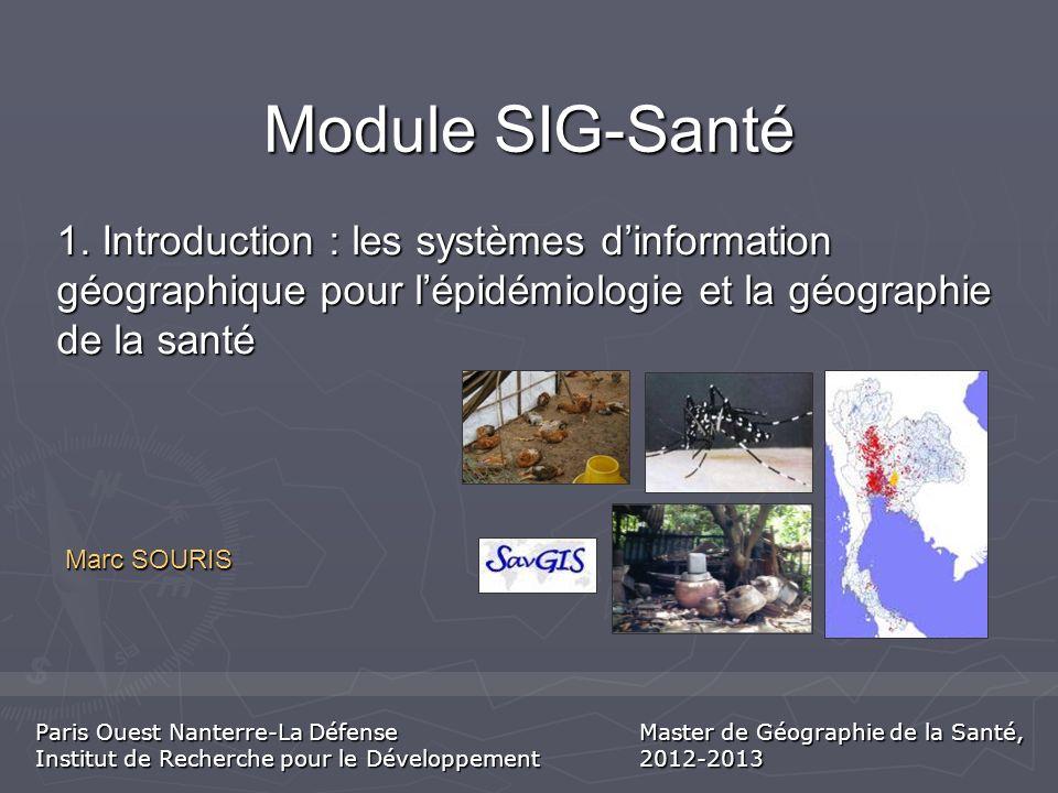 Module SIG-Santé Marc SOURIS 1. Introduction : les systèmes dinformation géographique pour lépidémiologie et la géographie de la santé Paris Ouest Nan