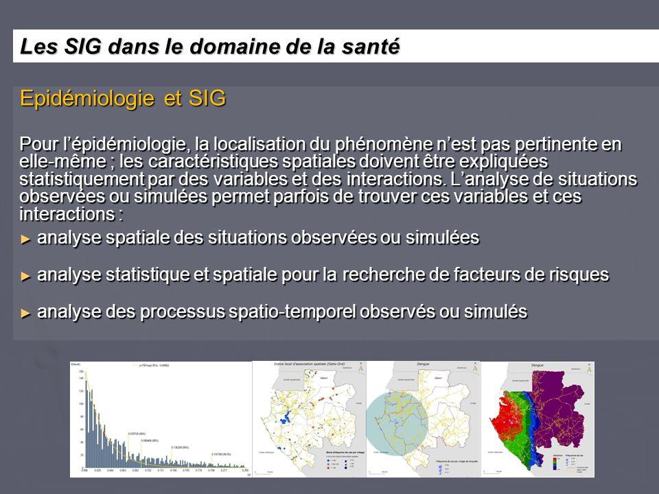 Epidémiologie et SIG Pour lépidémiologie, la localisation du phénomène nest pas pertinente en elle-même ; les caractéristiques spatiales doivent être expliquées statistiquement par des variables et des interactions.