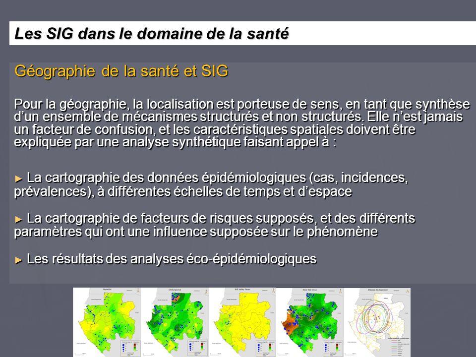 Géographie de la santé et SIG Pour la géographie, la localisation est porteuse de sens, en tant que synthèse dun ensemble de mécanismes structurés et non structurés.