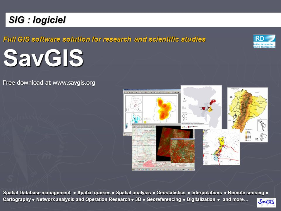 Full GIS software solution for research and scientific studies SavGIS Free download at www.savgis.org Spatial Database management Spatial queries Spat