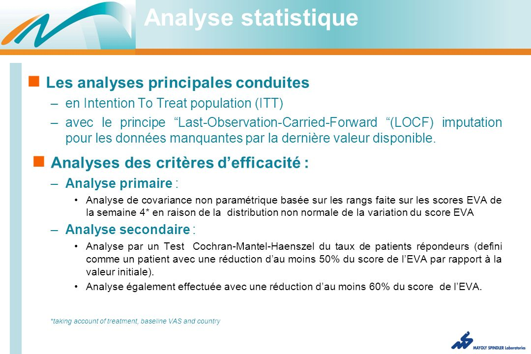 Analyse statistique Les analyses principales conduites –en Intention To Treat population (ITT) –avec le principe Last-Observation-Carried-Forward (LOCF) imputation pour les données manquantes par la dernière valeur disponible.