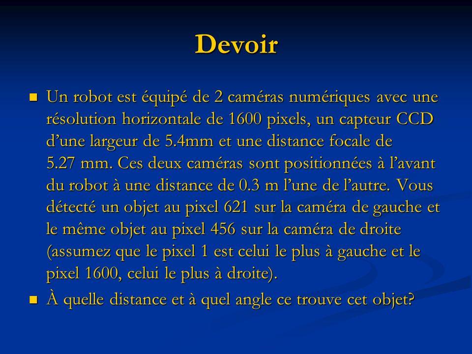 Devoir Un robot est équipé de 2 caméras numériques avec une résolution horizontale de 1600 pixels, un capteur CCD dune largeur de 5.4mm et une distance focale de 5.27 mm.