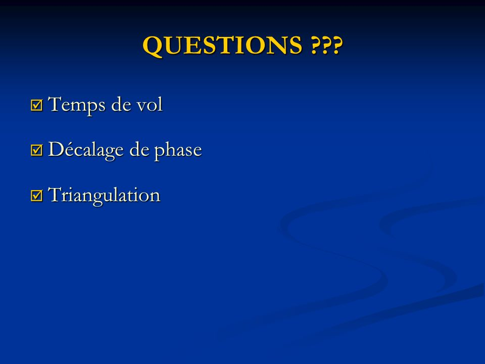 QUESTIONS ??? Temps de vol Temps de vol Décalage de phase Décalage de phase Triangulation Triangulation